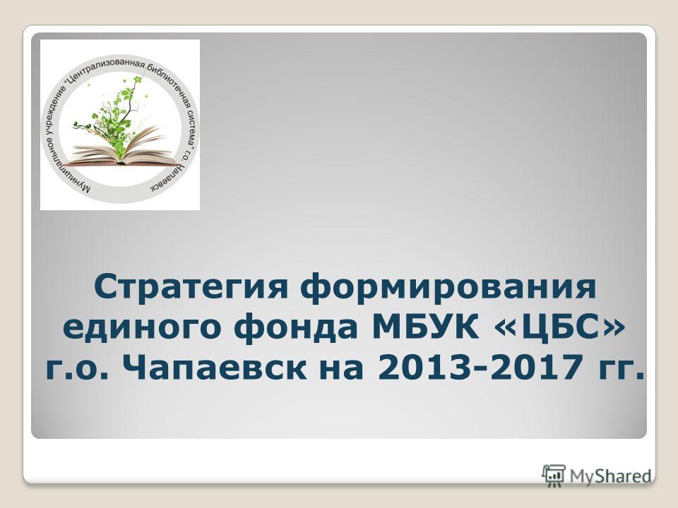 Стратегия формирования единого фонда МБУК «ЦБС» г.о. Чапаевск на 2013-2017 гг.