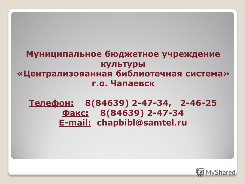 Муниципальное бюджетное учреждение культуры «Централизованная библиотечная система» г.о. Чапаевск Телефон: 8(84639) 2-47-34, 2-46-25 Факс: 8(84639) 2-47-34 E-mail: chapbibl@samtel.ru