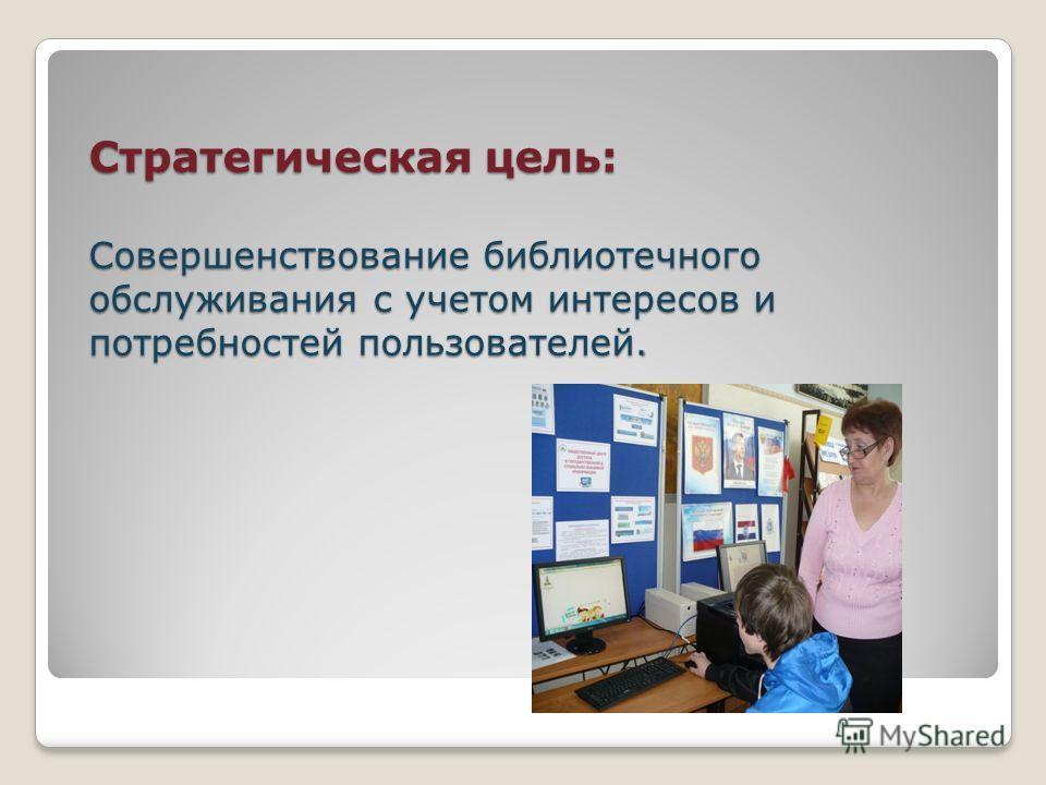 Стратегическая цель: Совершенствование библиотечного обслуживания с учетом интересов и потребностей пользователей. Стратегическая цель: Совершенствование библиотечного обслуживания с учетом интересов и потребностей пользователей.