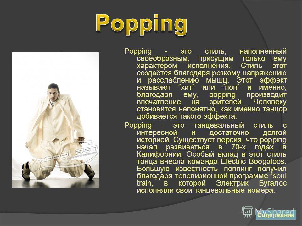 Popping - это стиль, наполненный своеобразным, присущим только ему характером исполнения. Стиль этот создаётся благодаря резкому напряжению и расслаблению мышц. Этот эффект называют хит или поп и именно, благодаря ему, popping производит впечатление