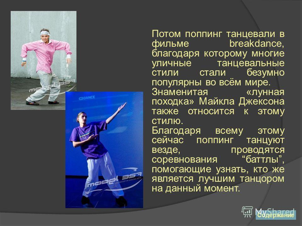 Потом поппинг танцевали в фильме breakdance, благодаря которому многие уличные танцевальные стили стали безумно популярны во всём мире. Знаменитая «лунная походка» Майкла Джексона также относится к этому стилю. Благодаря всему этому сейчас поппинг та