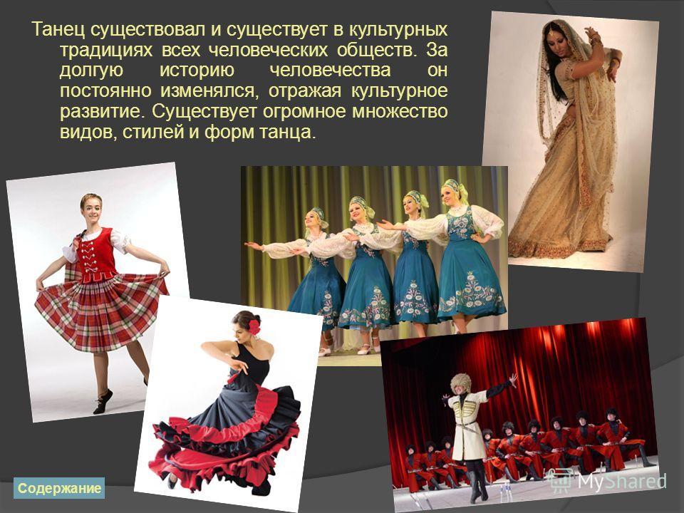 Танец существовал и существует в культурных традициях всех человеческих обществ. За долгую историю человечества он постоянно изменялся, отражая культурное развитие. Существует огромное множество видов, стилей и форм танца. Содержание