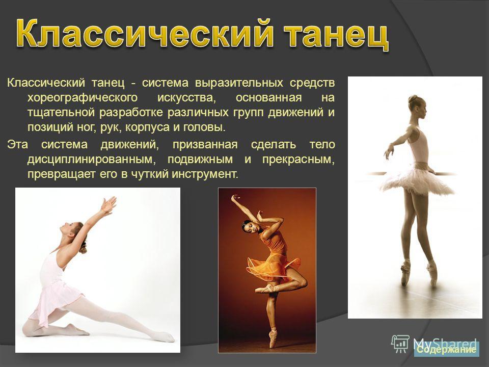 Классический танец - система выразительных средств хореографического искусства, основанная на тщательной разработке различных групп движений и позиций ног, рук, корпуса и головы. Эта система движений, призванная сделать тело дисциплинированным, подви