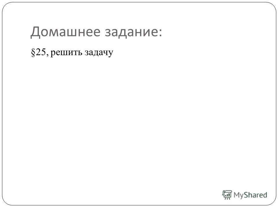 Домашнее задание : §25, решить задачу
