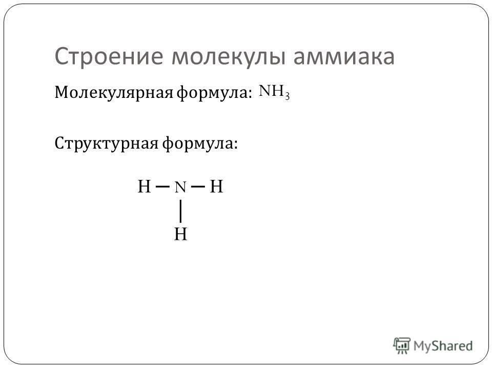 Строение молекулы аммиака Молекулярная формула : Структурная формула : NH 3 H N H H
