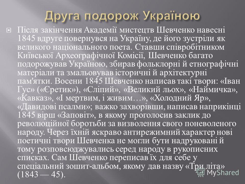 Після закінчення Академії мистецтв Шевченко навесні 1845 вдруге повернувся на Україну, де його зустріли як великого національного поета. Ставши співробітником Київської Археографічної Комісії, Шевченко багато подорожував Україною, збирав фольклорні й