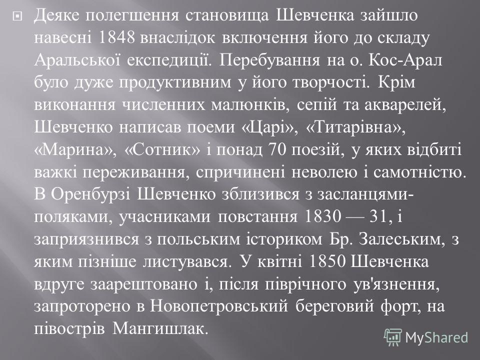 Деяке полегшення становища Шевченка зайшло навесні 1848 внаслідок включення його до складу Аральської експедиції. Перебування на о. Кос - Арал було дуже продуктивним у його творчості. Крім виконання численних малюнків, сепій та акварелей, Шевченко на