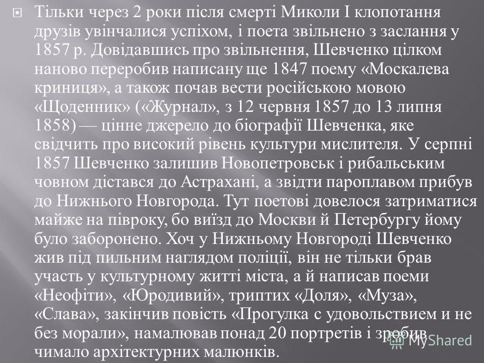 Тільки через 2 роки після смерті Миколи І клопотання друзів увінчалися успіхом, і поета звільнено з заслання у 1857 р. Довідавшись про звільнення, Шевченко цілком наново переробив написану ще 1847 поему « Москалева криниця », а також почав вести росі