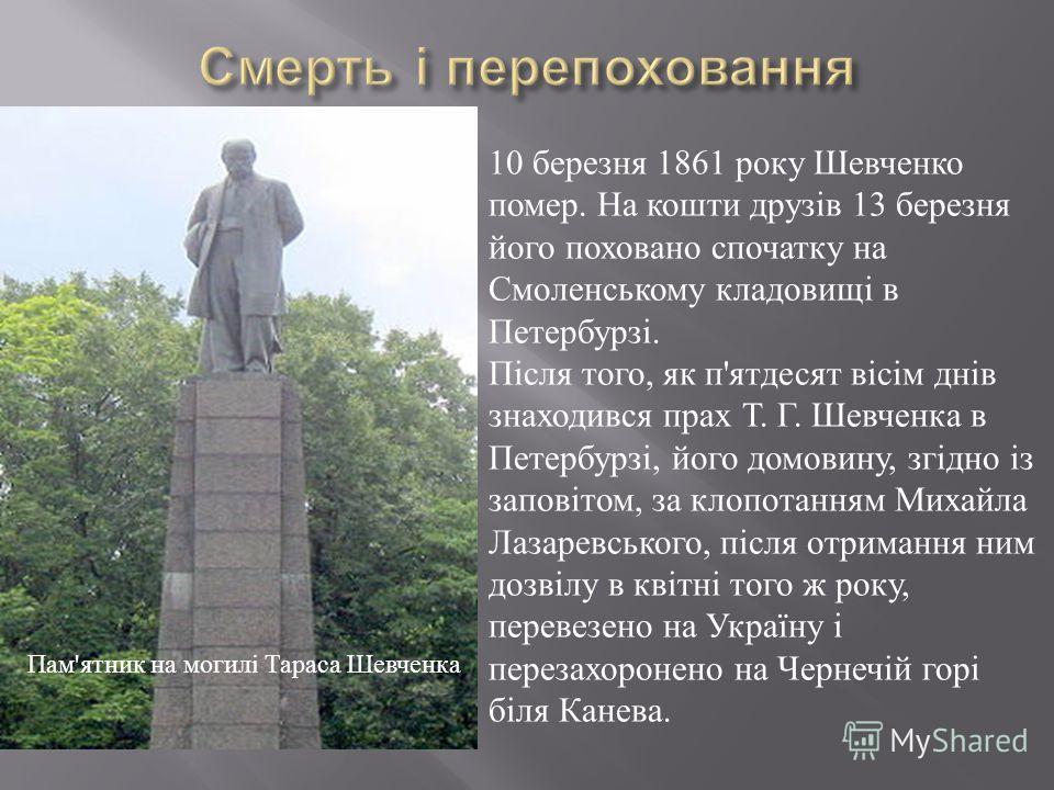 Пам ' ятник на могилі Тараса Шевченка 10 березня 1861 року Шевченко помер. На кошти друзів 13 березня його поховано спочатку на Смоленському кладовищі в Петербурзі. Після того, як п'ятдесят вісім днів знаходився прах Т. Г. Шевченка в Петербурзі, його
