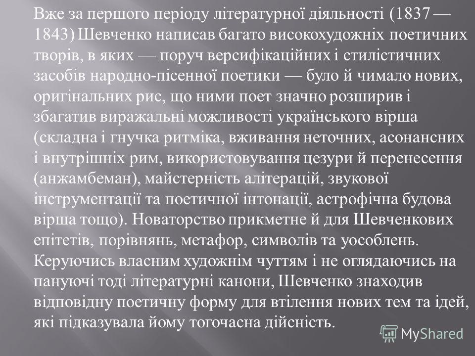 Вже за першого періоду літературної діяльності (1837 1843) Шевченко написав багато високохудожніх поетичних творів, в яких поруч версифікаційних і стилістичних засобів народно - пісенної поетики було й чимало нових, оригінальних рис, що ними поет зна