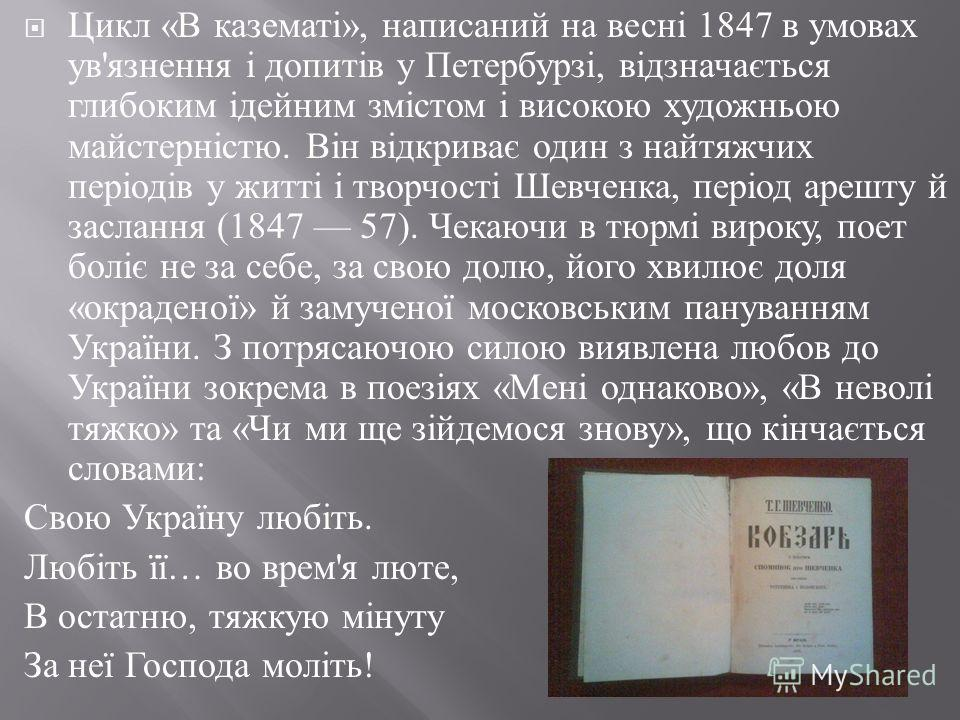 Цикл « В казематі », написаний на весні 1847 в умовах ув ' язнення і допитів у Петербурзі, відзначається глибоким ідейним змістом і високою художньою майстерністю. Він відкриває один з найтяжчих періодів у житті і творчості Шевченка, період арешту й