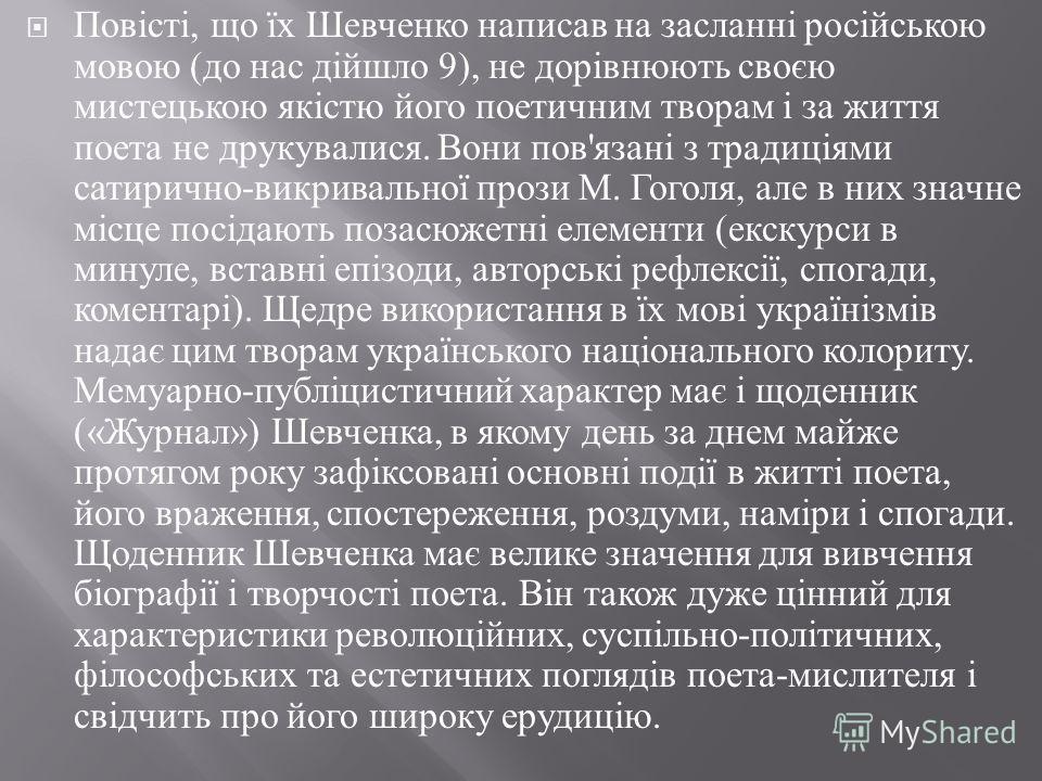 Повісті, що їх Шевченко написав на засланні російською мовою ( до нас дійшло 9), не дорівнюють своєю мистецькою якістю його поетичним творам і за життя поета не друкувалися. Вони пов ' язані з традиціями сатирично - викривальної прози М. Гоголя, але