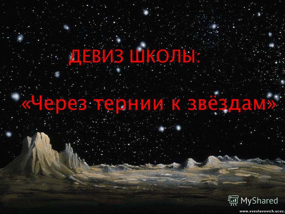 ДЕВИЗ ШКОЛЫ: «Через тернии к звёздам»