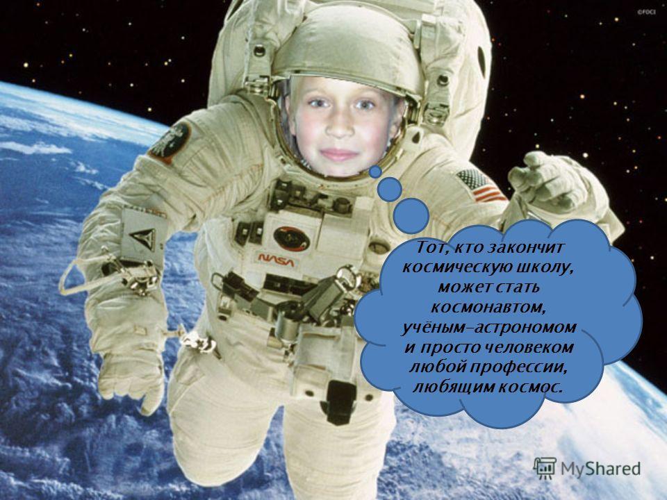 Тот, кто закончит космическую школу, может стать космонавтом, учёным-астрономом и просто человеком любой профессии, любящим космос.
