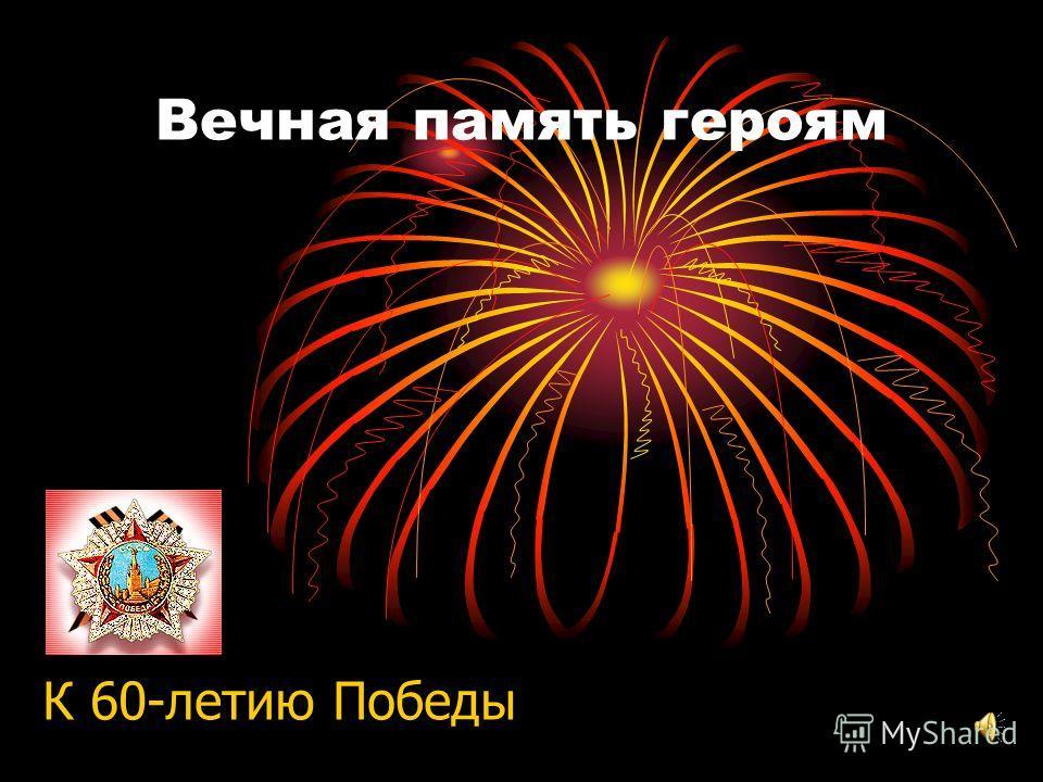 Вечная память героям К 60-летию Победы