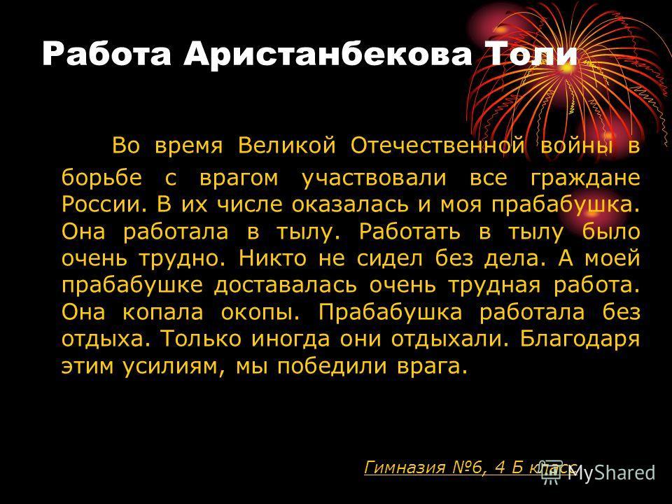 Работа Аристанбекова Толи Во время Великой Отечественной войны в борьбе с врагом участвовали все граждане России. В их числе оказалась и моя прабабушка. Она работала в тылу. Работать в тылу было очень трудно. Никто не сидел без дела. А моей прабабушк