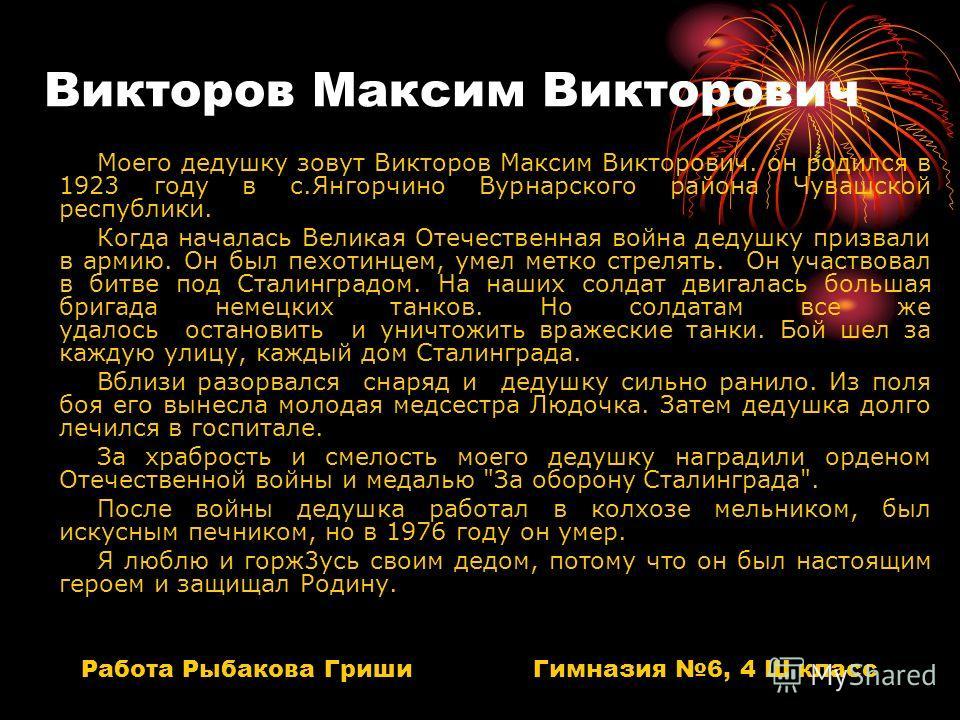 Викторов Максим Викторович Моего дедушку зовут Викторов Максим Викторович. он родился в 1923 году в с.Янгорчино Вурнарского района Чувашской республики. Когда началась Великая Отечественная война дедушку призвали в армию. Он был пехотинцем, умел метк