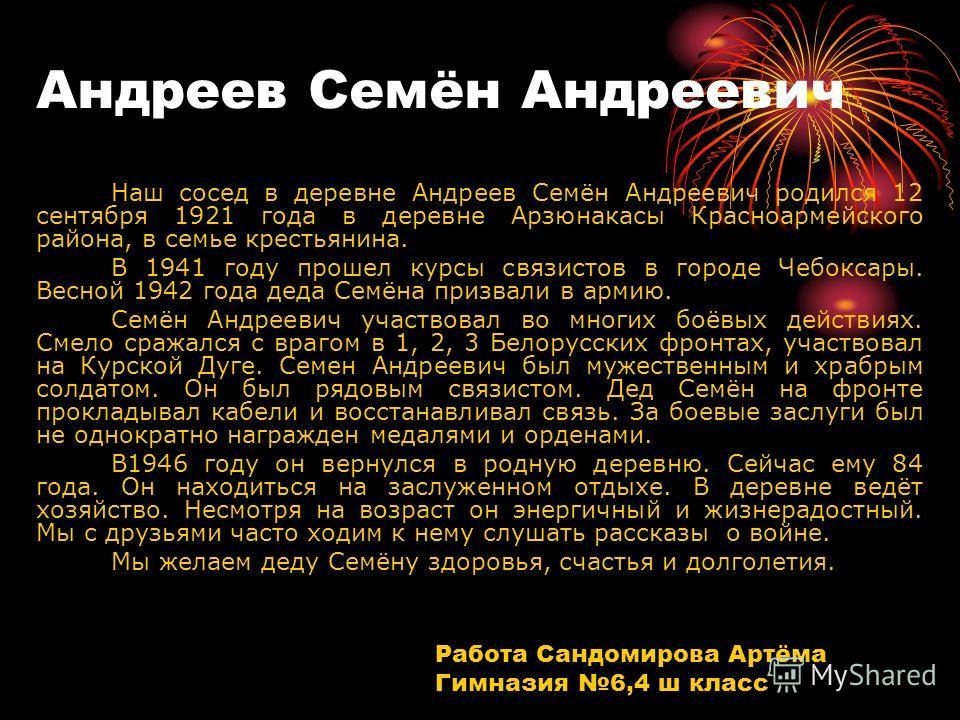 Андреев Семён Андреевич Наш сосед в деревне Андреев Семён Андреевич родился 12 сентября 1921 года в деревне Арзюнакасы Красноармейского района, в семье крестьянина. В 1941 году прошел курсы связистов в городе Чебоксары. Весной 1942 года деда Семёна п