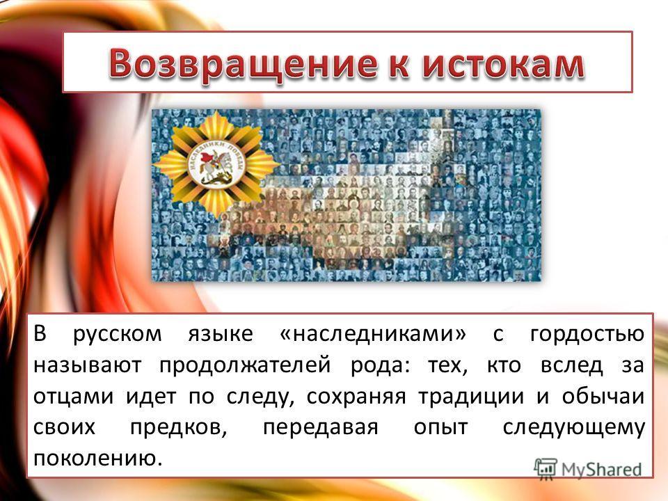 В русском языке «наследниками» с гордостью называют продолжателей рода: тех, кто вслед за отцами идет по следу, сохраняя традиции и обычаи своих предков, передавая опыт следующему поколению.