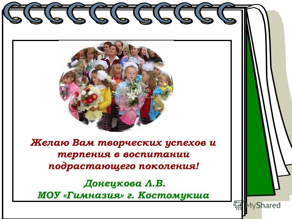 Желаю Вам творческих успехов и терпения в воспитании подрастающего поколения! Донецкова Л.В. МОУ «Гимназия» г. Костомукша