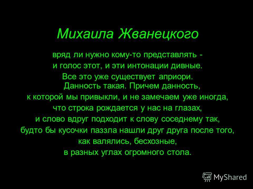 Михаила Жванецкого вряд ли нужно кому-то представлять - и голос этот, и эти интонации дивные. Все это уже существует априори. Данность такая. Причем данность, к которой мы привыкли, и не замечаем уже иногда, что строка рождается у нас на глазах, и сл