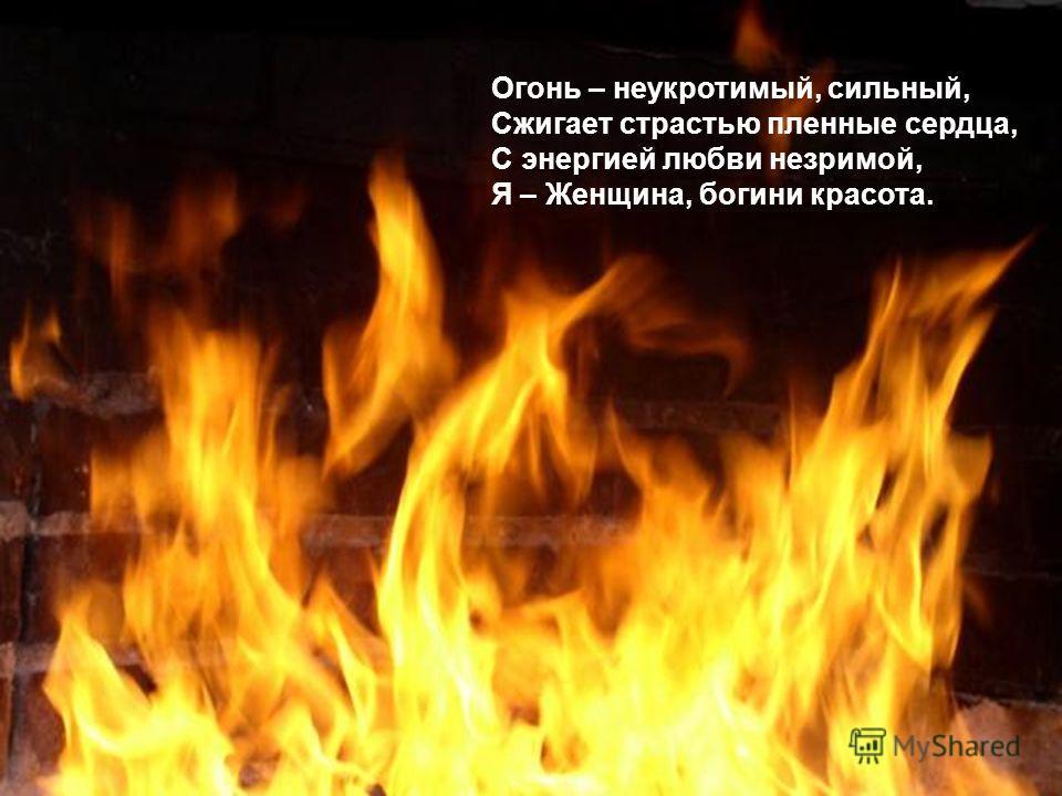 Огонь – неукротимый, сильный, Сжигает страстью пленные сердца, С энергией любви незримой, Я – Женщина, богини красота.