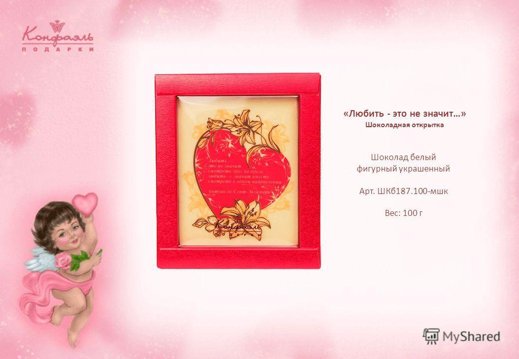 Шоколад белый фигурный украшенный Арт. ШКб187.100-мшк Вес: 100 г «Любить - это не значит…» Шоколадная открытка