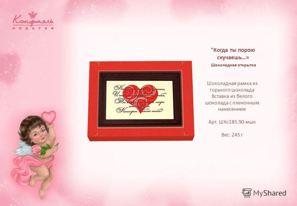 Когда ты порою скучаешь…» Шоколадная открытка Шоколадная рамка из горького шоколада Вставка из белого шоколада с пленочным нанесением Арт. ШКс185.90-мшк Вес: 245 г