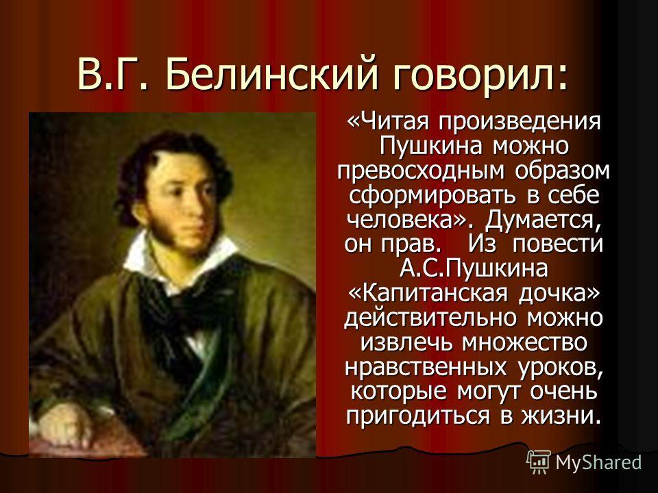 В.Г. Белинский говорил: «Читая произведения Пушкина можно превосходным образом сформировать в себе человека». Думается, он прав. Из повести А.С.Пушкина «Капитанская дочка» действительно можно извлечь множество нравственных уроков, которые могут очень