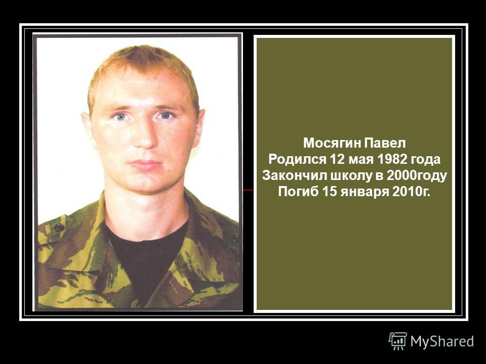 Мосягин Павел Родился 12 мая 1982 года Закончил школу в 2000году Погиб 15 января 2010г.