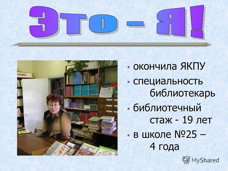 окончила ЯКПУ окончила ЯКПУ специальность библиотекарь специальность библиотекарь библиотечный стаж - 19 лет библиотечный стаж - 19 лет в школе 25 – 4 года в школе 25 – 4 года