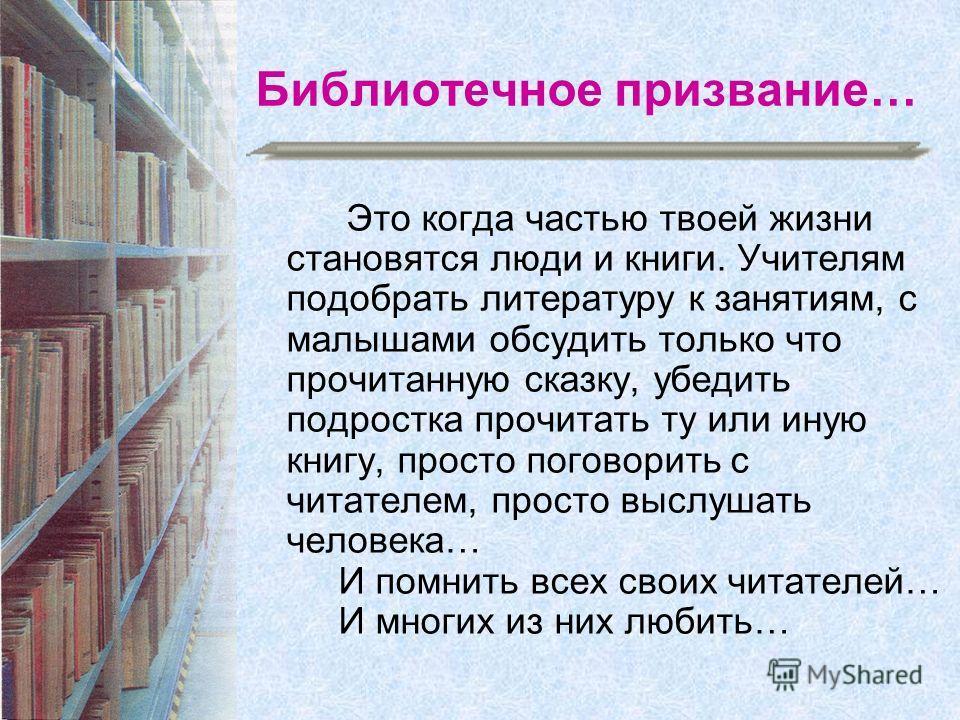 Библиотечное призвание… Это когда частью твоей жизни становятся люди и книги. Учителям подобрать литературу к занятиям, с малышами обсудить только что прочитанную сказку, убедить подростка прочитать ту или иную книгу, просто поговорить с читателем, п