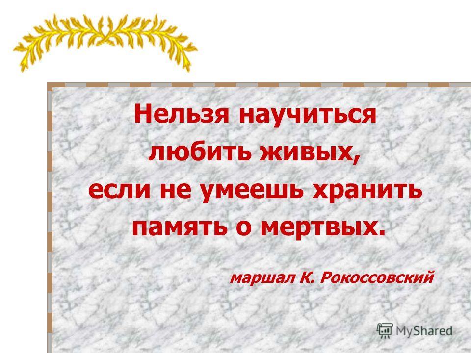 Нельзя научиться любить живых, если не умеешь хранить память о мертвых. маршал К. Рокоссовский