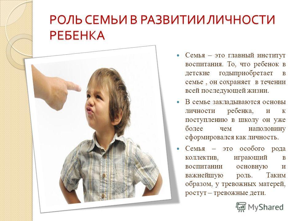 РОЛЬ СЕМЬИ В РАЗВИТИИ ЛИЧНОСТИ РЕБЕНКА Семья – это главный институт воспитания. То, что ребенок в детские годыприобретает в семье, он сохраняет в течении всей последующей жизни. В семье закладываются основы личности ребенка, и к поступлению в школу о