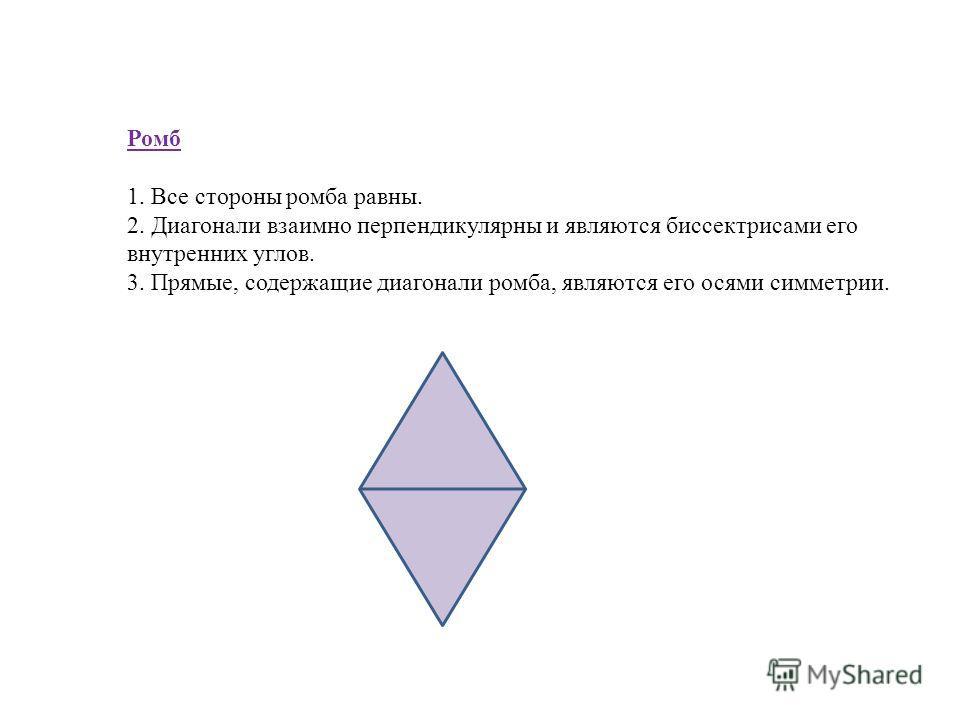 Ромб 1. Все стороны ромба равны. 2. Диагонали взаимно перпендикулярны и являются биссектрисами его внутренних углов. 3. Прямые, содержащие диагонали ромба, являются его осями симметрии.