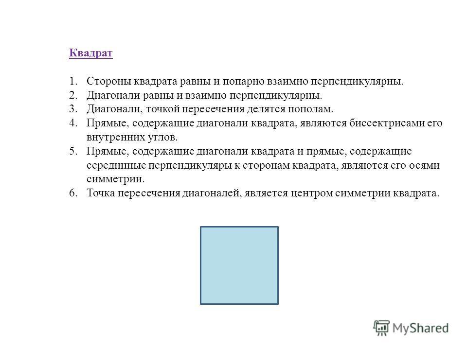 Квадрат 1.Стороны квадрата равны и попарно взаимно перпендикулярны. 2.Диагонали равны и взаимно перпендикулярны. 3.Диагонали, точкой пересечения делятся пополам. 4.Прямые, содержащие диагонали квадрата, являются биссектрисами его внутренних углов. 5.
