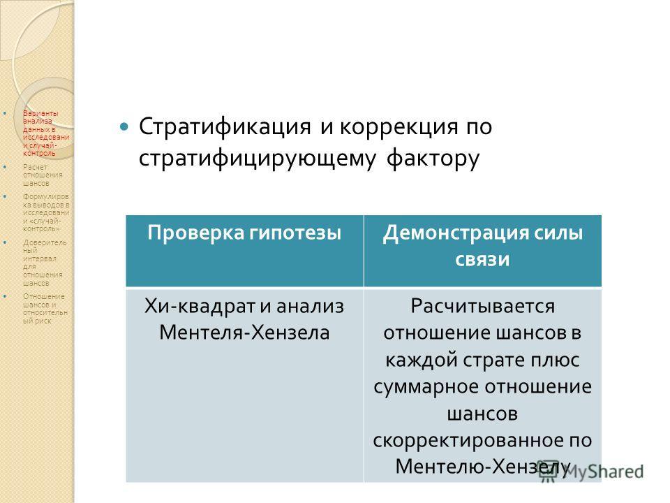 Стратификация и коррекция по стратифицирующему фактору Проверка гипотезыДемонстрация силы связи Хи - квадрат и анализ Ментеля - Хензела Расчитывается отношение шансов в каждой страте плюс суммарное отношение шансов скорректированное по Ментелю - Хенз