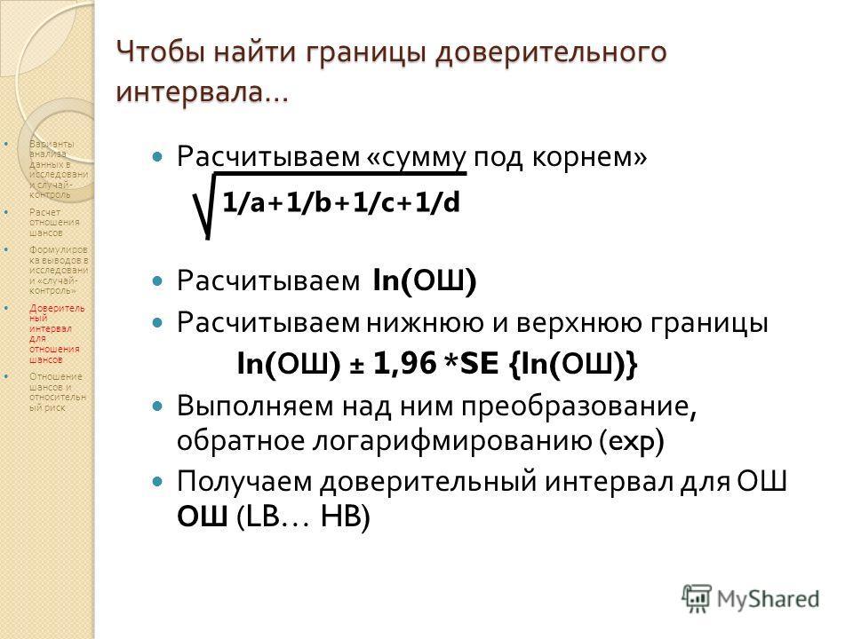 Чтобы найти границы доверительного интервала … Расчитываем « сумму под корнем » Расчитываем ln( ОШ ) Расчитываем нижнюю и верхнюю границы ln( ОШ ) ± 1,96 *SE {ln( ОШ )} Выполняем над ним преобразование, обратное логарифмированию (exp) Получаем довери