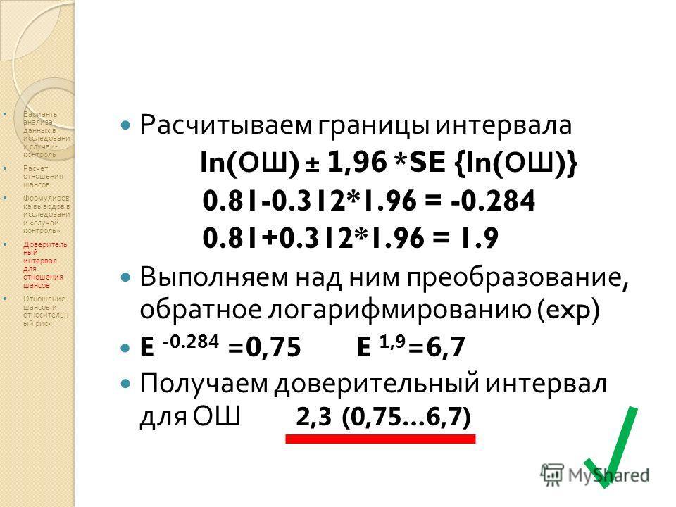 Расчитываем границы интервала ln( ОШ ) ± 1,96 *SE {ln( ОШ )} 0.81-0.312*1.96 = -0.284 0.81+0.312*1.96 = 1.9 Выполняем над ним преобразование, обратное логарифмированию (exp) E -0.284 =0,75 E 1,9 =6,7 Получаем доверительный интервал для ОШ 2,3 (0,75…6