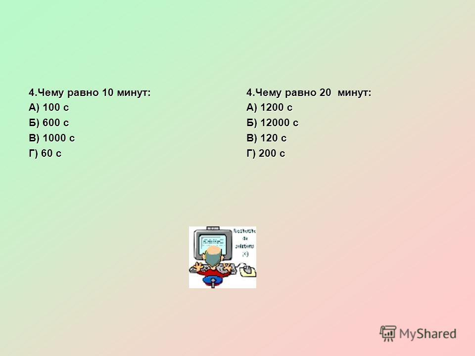 4.Чему равно 10 минут: А) 100 с Б) 600 с В) 1000 с Г) 60 с 4.Чему равно 20 минут: А) 1200 с Б) 12000 с В) 120 с Г) 200 с