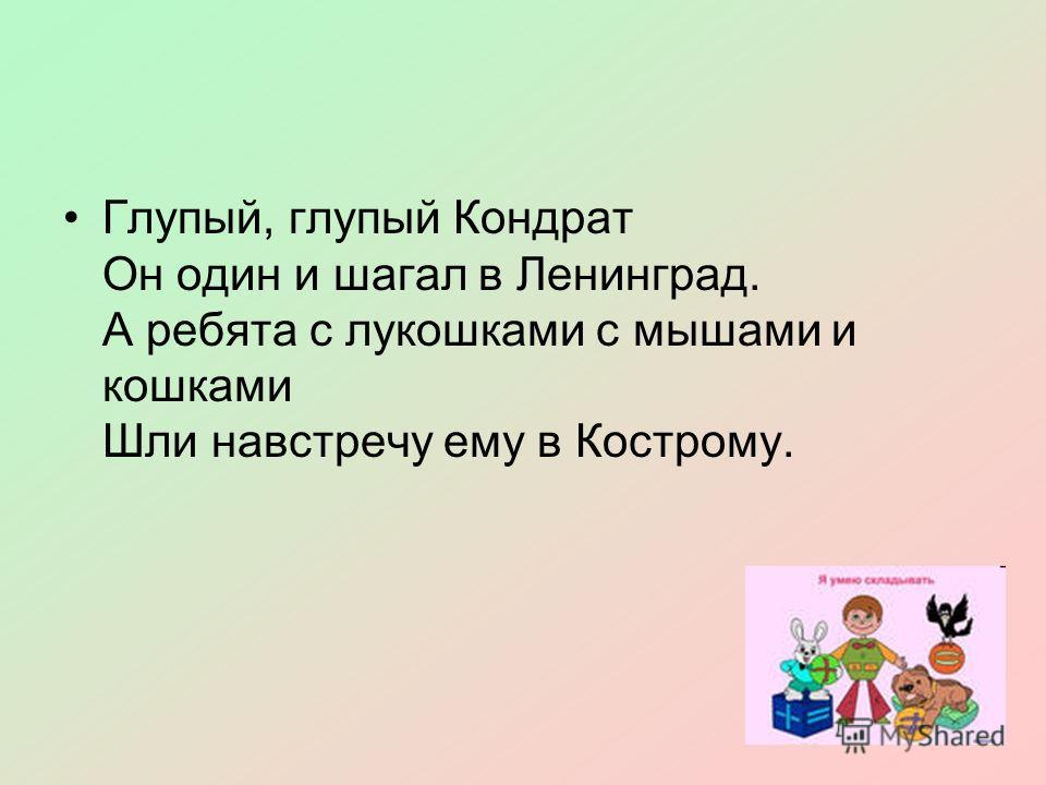 Глупый, глупый Кондрат Он один и шагал в Ленинград. А ребята с лукошками с мышами и кошками Шли навстречу ему в Кострому.