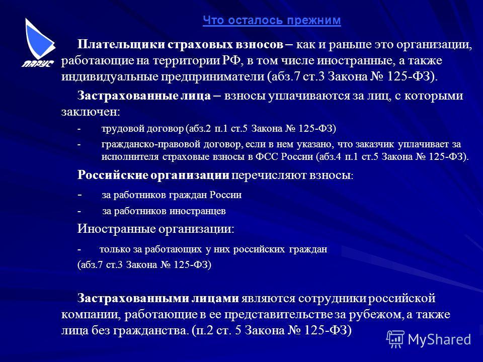 Плательщики страховых взносов – как и раньше это организации, работающие на территории РФ, в том числе иностранные, а также индивидуальные предприниматели (абз.7 ст.3 Закона 125-ФЗ). Застрахованные лица – взносы уплачиваются за лиц, с которыми заключ