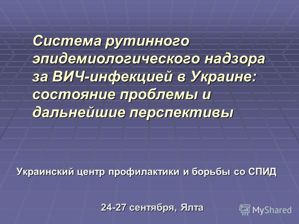 Система рутинного эпидемиологического надзора за ВИЧ-инфекцией в Украине: состояние проблемы и дальнейшие перспективы Украинский центр профилактики и борьбы со СПИД 24-27 сентября, Ялта