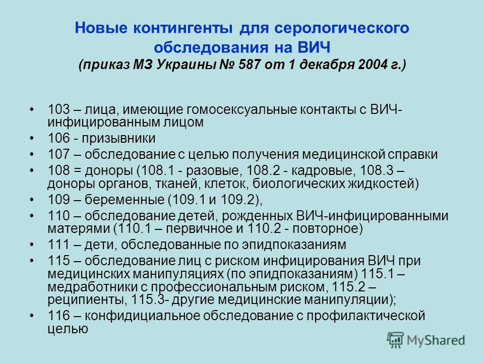 Новые контингенты для серологического обследования на ВИЧ (приказ МЗ Украины 587 от 1 декабря 2004 г.) 103 – лица, имеющие гомосексуальные контакты с ВИЧ- инфицированным лицом 106 - призывники 107 – обследование с целью получения медицинской справки
