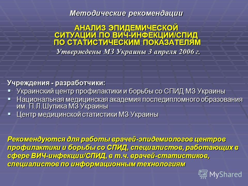 Методические рекомендации АНАЛИЗ ЭПИДЕМИЧЕСКОЙ СИТУАЦИИ ПО ВИЧ-ИНФЕКЦИИ/СПИД ПО СТАТИСТИЧЕСКИМ ПОКАЗАТЕЛЯМ ПО СТАТИСТИЧЕСКИМ ПОКАЗАТЕЛЯМ Утверждены МЗ Украины 3 апреля 2006 г. Утверждены МЗ Украины 3 апреля 2006 г. Учреждения - разработчики: Украинск