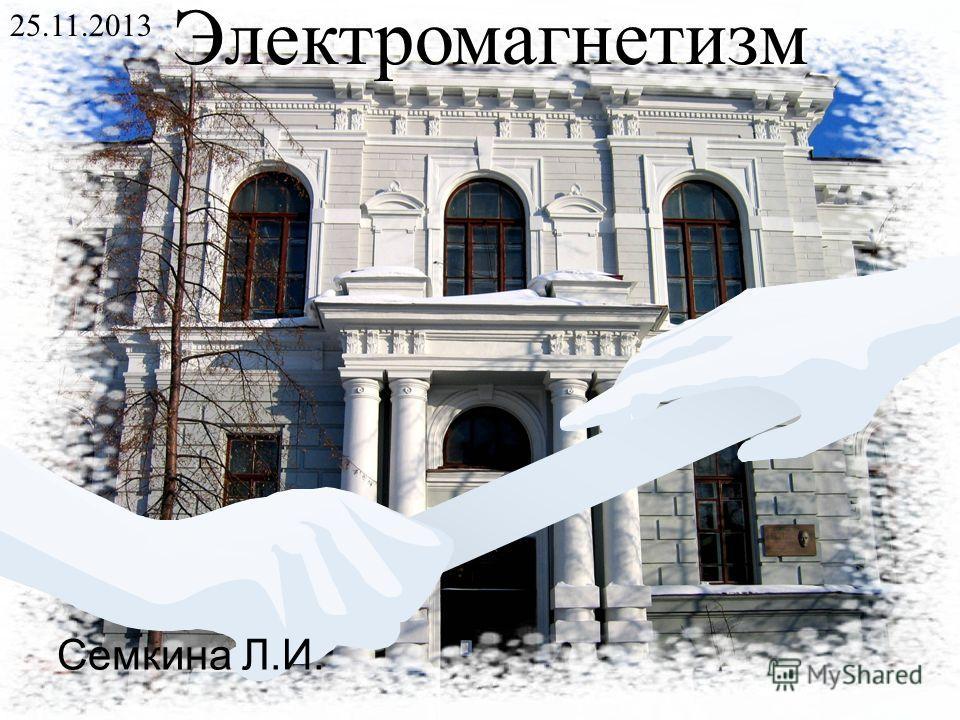 Электромагнетизм 25.11.2013 Семкина Л.И.