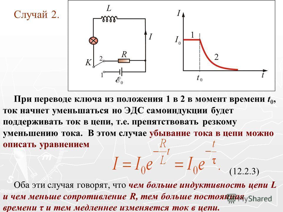 Случай 2. При переводе ключа из положения 1 в 2 в момент времени t 0, ток начнет уменьшаться но ЭДС самоиндукции будет поддерживать ток в цепи, т.е. препятствовать резкому уменьшению тока. В этом случае убывание тока в цепи можно описать уравнением (