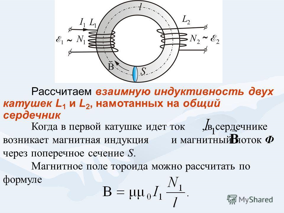 Рассчитаем взаимную индуктивность двух катушек L 1 и L 2, намотанных на общий сердечник Когда в первой катушке идет ток, в сердечнике возникает магнитная индукция и магнитный поток Ф через поперечное сечение S. Магнитное поле тороида можно рассчитать