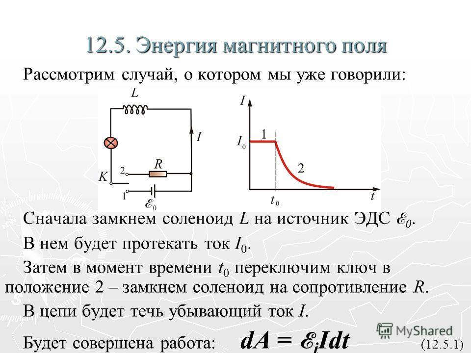 12.5. Энергия магнитного поля Рассмотрим случай, о котором мы уже говорили: Сначала замкнем соленоид L на источник ЭДС E 0. В нем будет протекать ток I 0. Затем в момент времени t 0 переключим ключ в положение 2 – замкнем соленоид на сопротивление R.