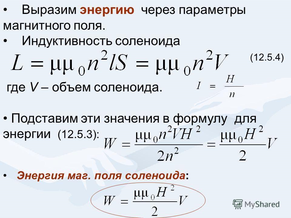 Выразим энергию через параметры магнитного поля. Индуктивность соленоида (12.5.4) где V – объем соленоида. Подставим эти значения в формулу для энергии (12.5.3): Энергия маг. поля соленоида: